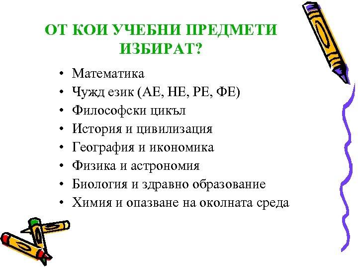 ОТ КОИ УЧЕБНИ ПРЕДМЕТИ ИЗБИРАТ? • • Математика Чужд език (АЕ, НЕ, РЕ, ФЕ)