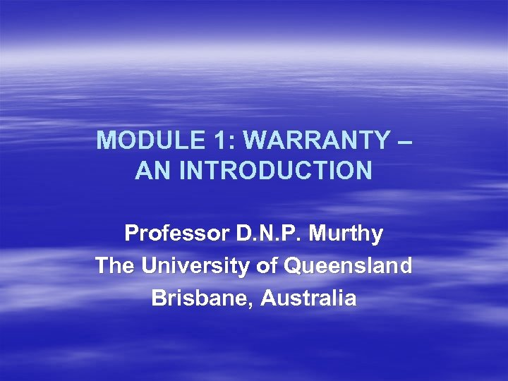 MODULE 1: WARRANTY – AN INTRODUCTION Professor D. N. P. Murthy The University of