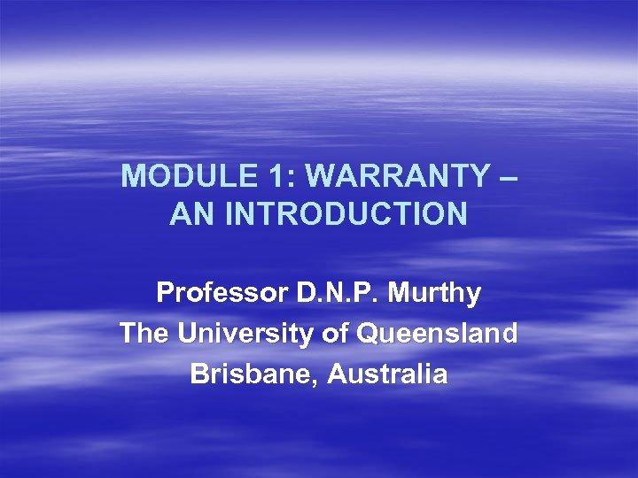 MODULE 1: WARRANTY – AN INTRODUCTION Professor D. N. P. Murthy The University of