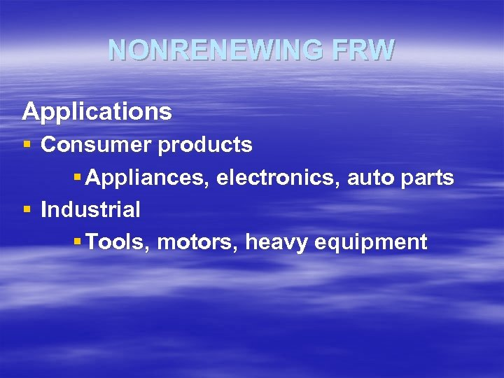 NONRENEWING FRW Applications § Consumer products § Appliances, electronics, auto parts § Industrial §