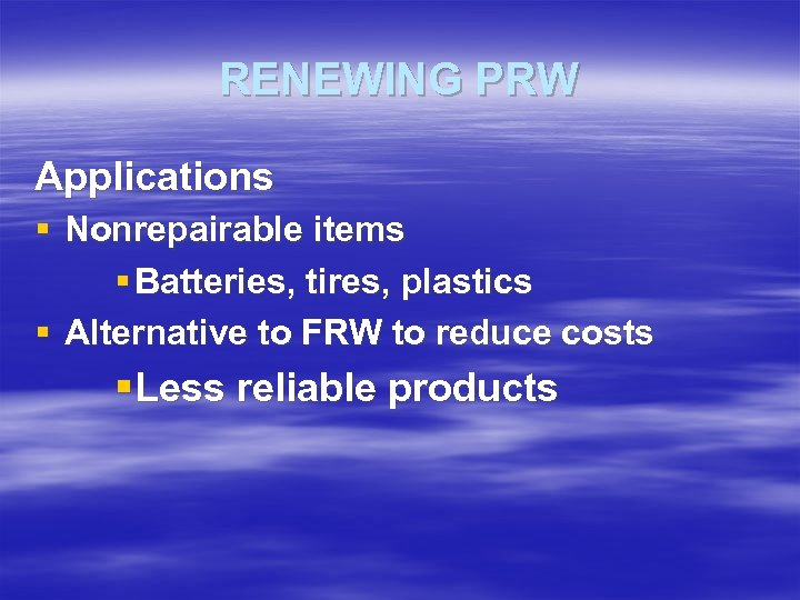 RENEWING PRW Applications § Nonrepairable items § Batteries, tires, plastics § Alternative to FRW