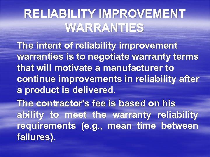 RELIABILITY IMPROVEMENT WARRANTIES The intent of reliability improvement warranties is to negotiate warranty terms