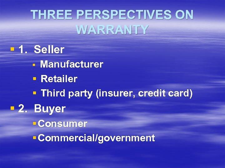 THREE PERSPECTIVES ON WARRANTY § 1. Seller Manufacturer § Retailer § Third party (insurer,
