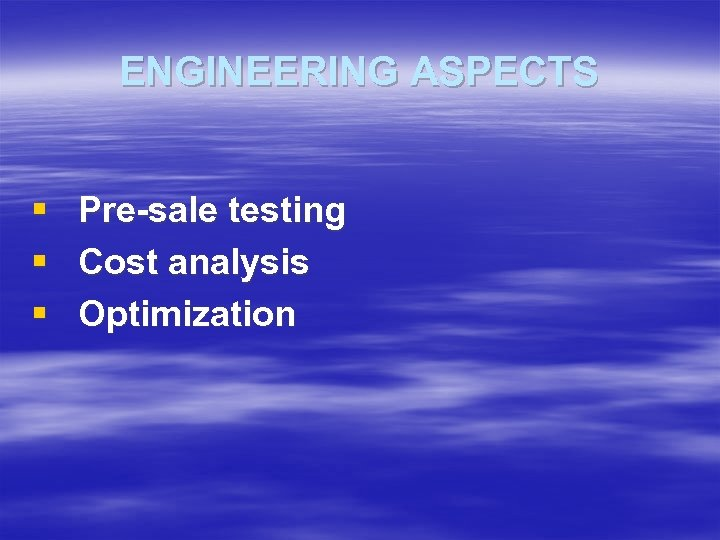 ENGINEERING ASPECTS § Pre-sale testing § Cost analysis § Optimization