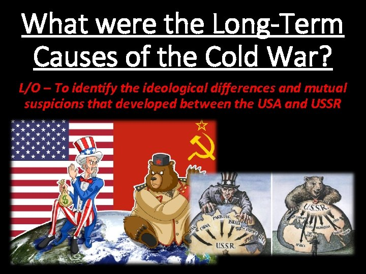 What were the Long-Term Causes of the Cold War? L/O – To identify the