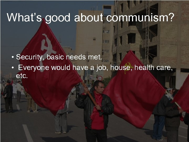 What's good about communism? • Security, basic needs met. • Everyone would have a