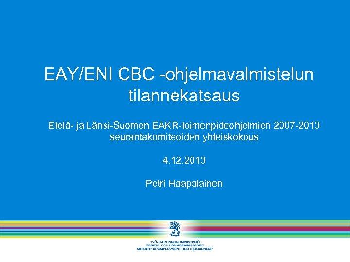 EAY/ENI CBC -ohjelmavalmistelun tilannekatsaus Etelä- ja Länsi-Suomen EAKR-toimenpideohjelmien 2007 -2013 seurantakomiteoiden yhteiskokous 4. 12.