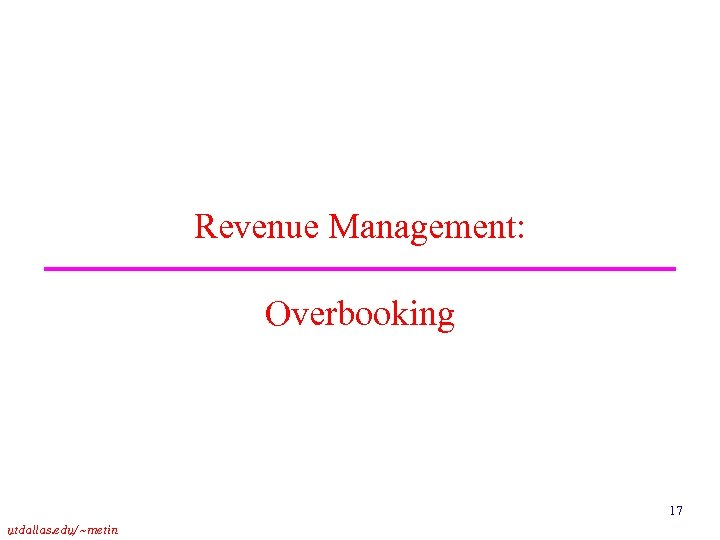 Revenue Management: Overbooking 17 utdallas. edu/~metin