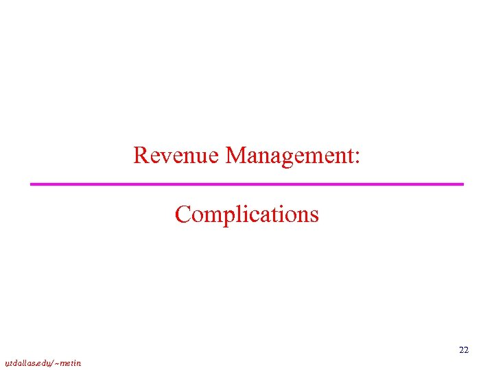 Revenue Management: Complications 22 utdallas. edu/~metin