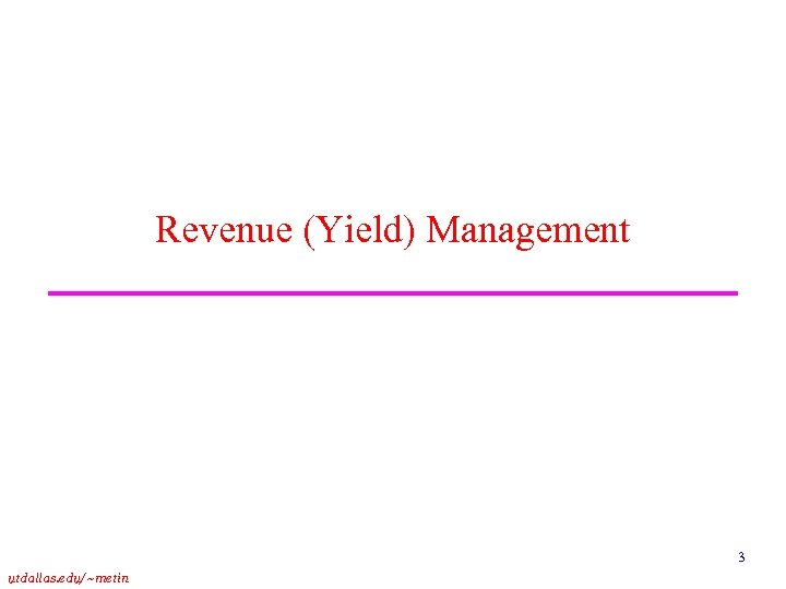 Revenue (Yield) Management 3 utdallas. edu/~metin