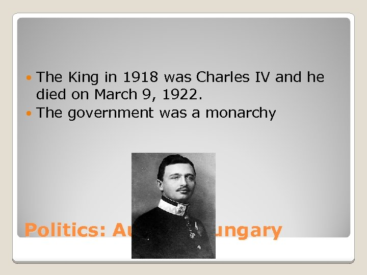 The King in 1918 was Charles IV and he died on March 9, 1922.