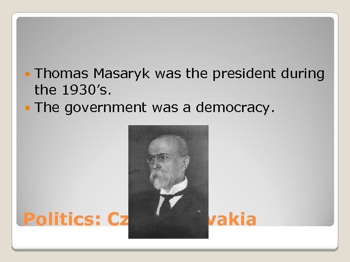 Thomas Masaryk was the president during the 1930's. The government was a democracy. Politics: