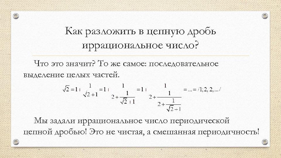 Как разложить в цепную дробь иррациональное число? Что это значит? То же самое: последовательное