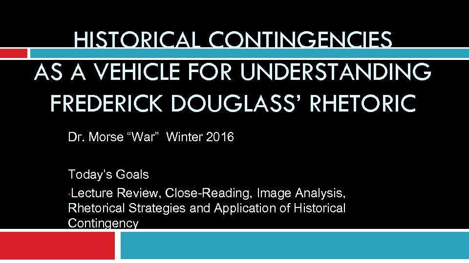 "HISTORICAL CONTINGENCIES AS A VEHICLE FOR UNDERSTANDING FREDERICK DOUGLASS' RHETORIC Dr. Morse ""War"" Winter"