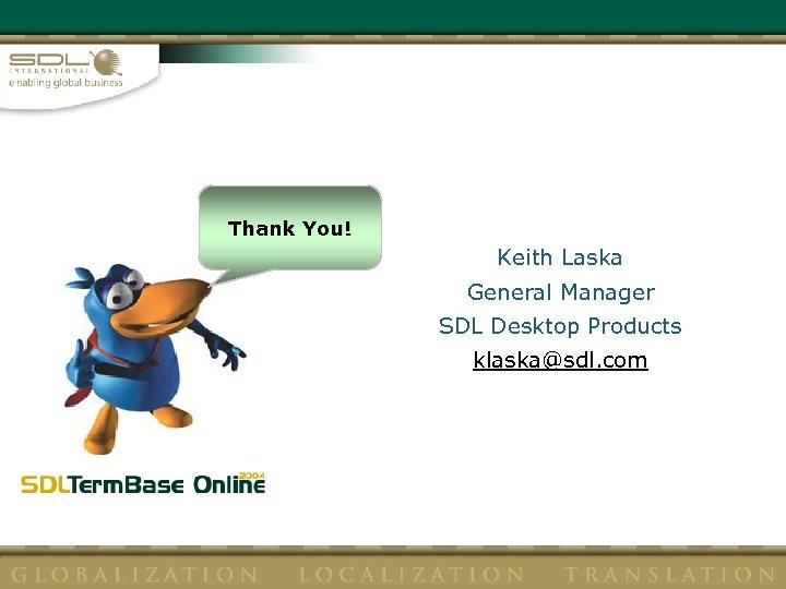 Thank You! Keith Laska General Manager SDL Desktop Products klaska@sdl. com