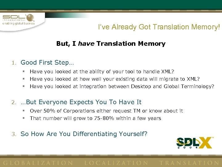 I've Already Got Translation Memory! But, I have Translation Memory 1. Good First Step…
