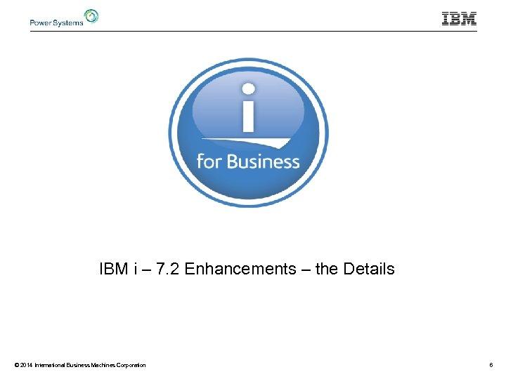 IBM i – 7. 2 Enhancements – the Details © 2014 International Business Machines