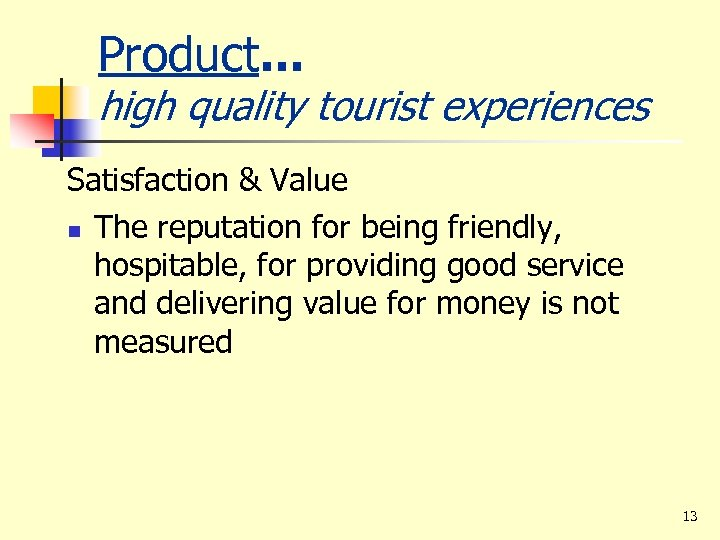 Product. . . high quality tourist experiences Satisfaction & Value n The reputation for