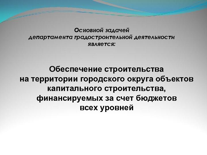Основной задачей департамента градостроительной деятельности является: Обеспечение строительства на территории городского округа объектов капитального