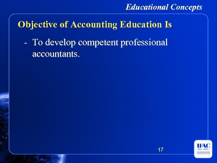 Educational Concepts Objective of Accounting Education Is - To develop competent professional accountants. 17