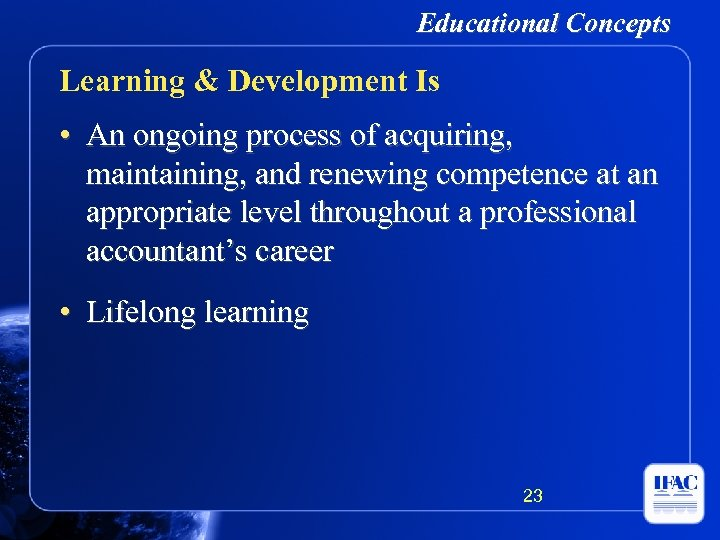 Educational Concepts Learning & Development Is • An ongoing process of acquiring, maintaining, and