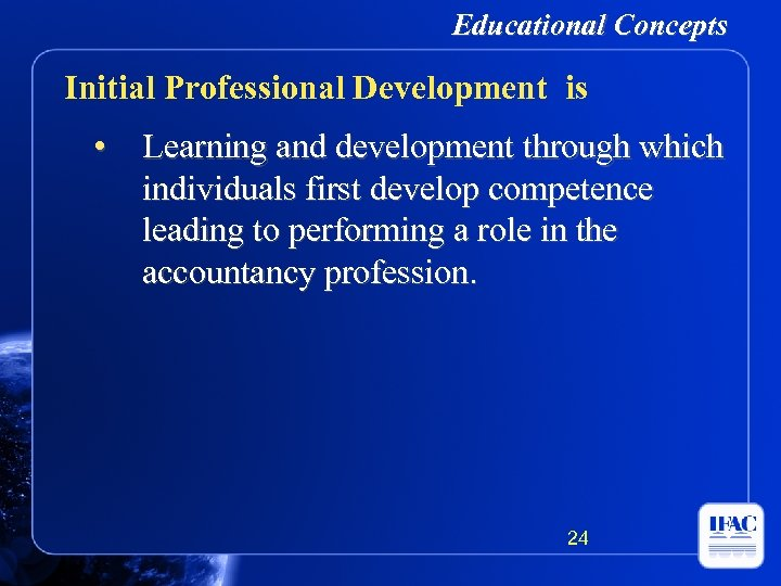 Educational Concepts Initial Professional Development is • Learning and development through which individuals first