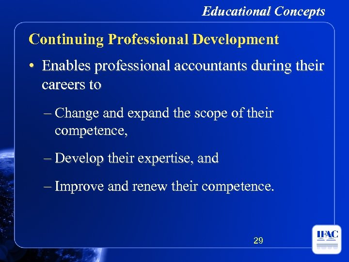 Educational Concepts Continuing Professional Development • Enables professional accountants during their careers to –