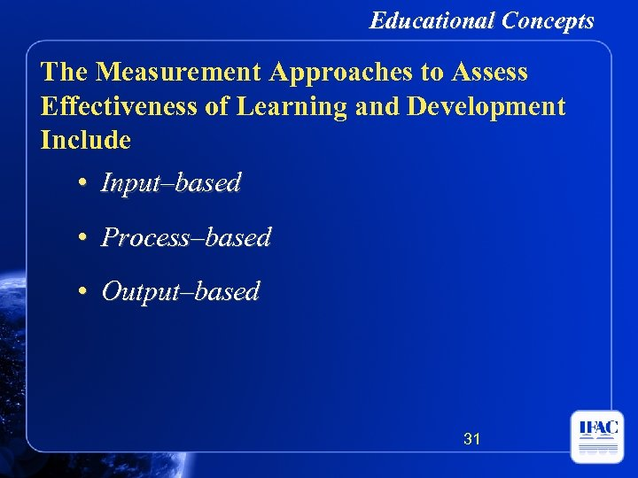 Educational Concepts The Measurement Approaches to Assess Effectiveness of Learning and Development Include •