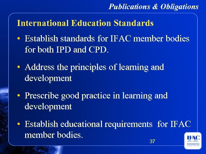 Publications & Obligations International Education Standards • Establish standards for IFAC member bodies for