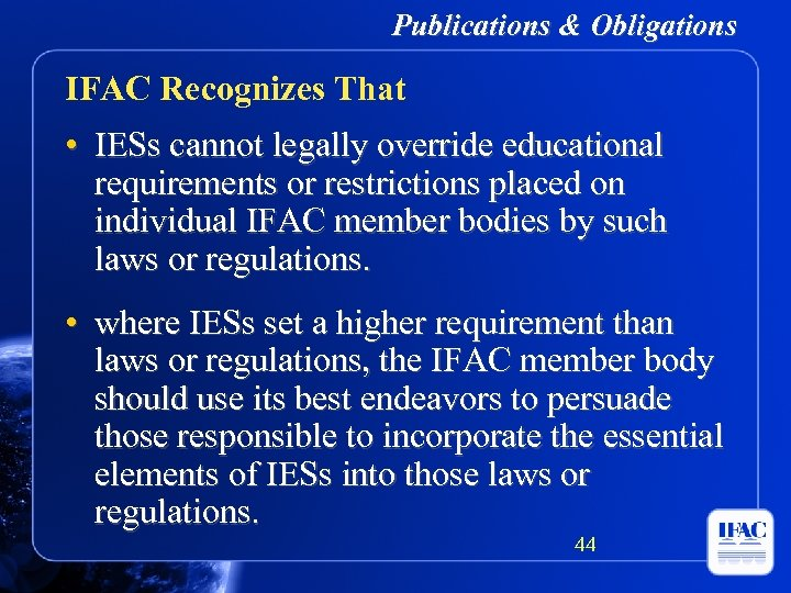 Publications & Obligations IFAC Recognizes That • IESs cannot legally override educational requirements or