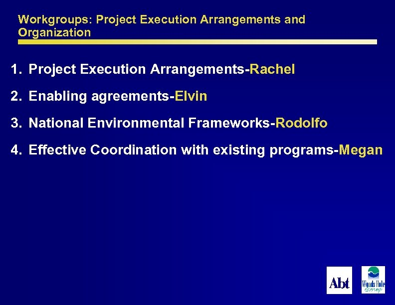 Workgroups: Project Execution Arrangements and Organization 1. Project Execution Arrangements-Rachel 2. Enabling agreements-Elvin 3.