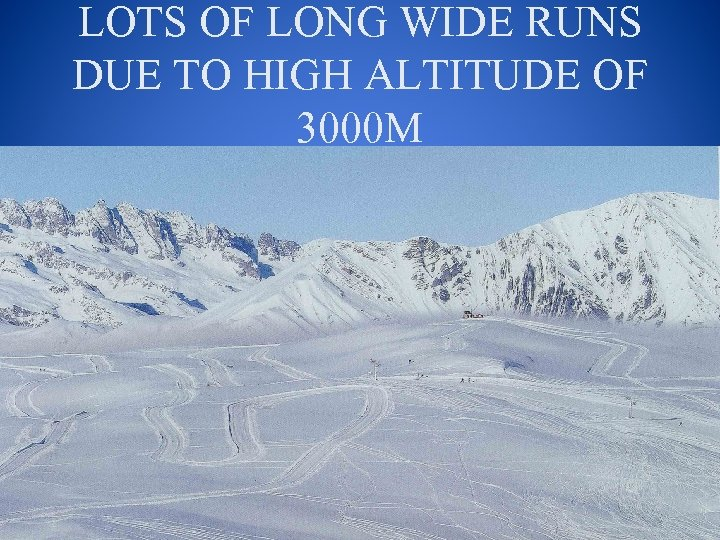 LOTS OF LONG WIDE RUNS DUE TO HIGH ALTITUDE OF 3000 M