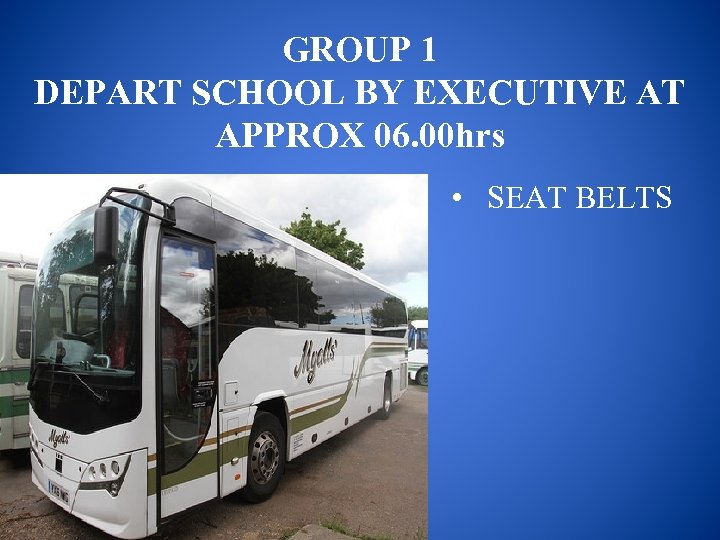 GROUP 1 DEPART SCHOOL BY EXECUTIVE AT APPROX 06. 00 hrs • SEAT BELTS