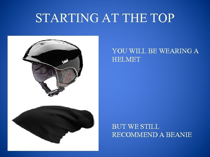 STARTING AT THE TOP YOU WILL BE WEARING A HELMET BUT WE STILL RECOMMEND