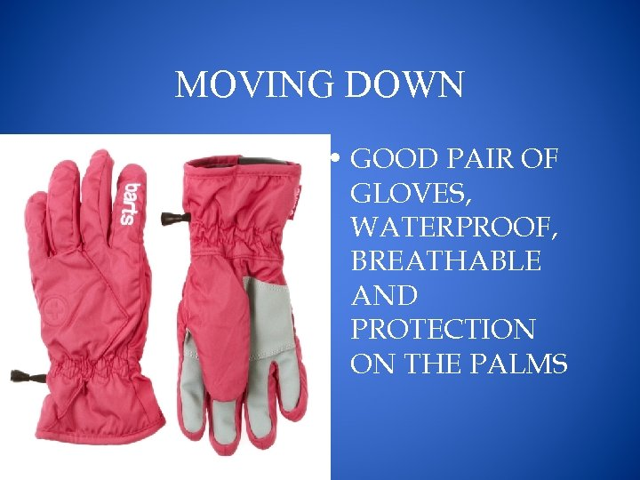 MOVING DOWN • GOOD PAIR OF GLOVES, WATERPROOF, BREATHABLE AND PROTECTION ON THE PALMS