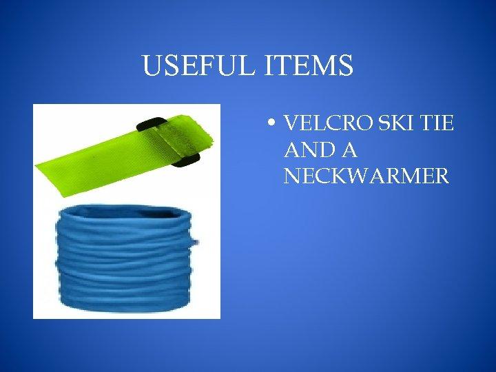 USEFUL ITEMS • VELCRO SKI TIE AND A NECKWARMER