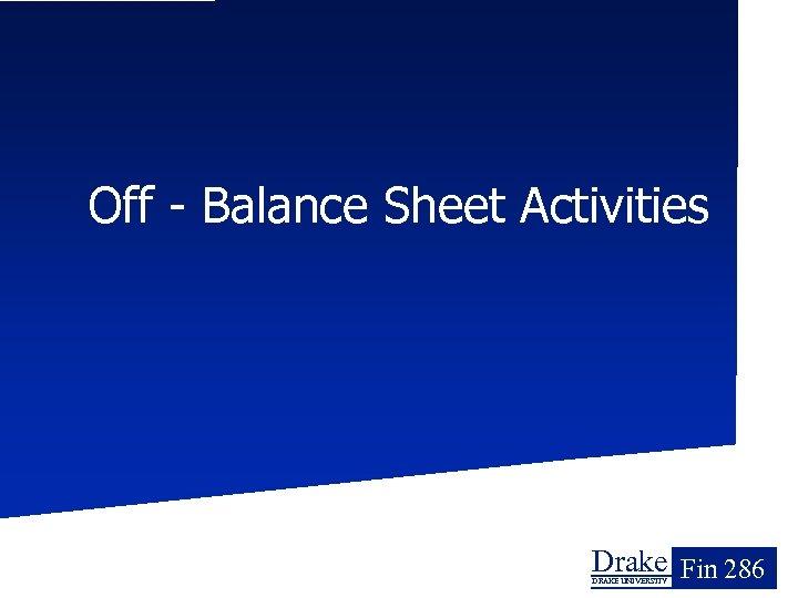Off - Balance Sheet Activities Drake Fin 286 DRAKE UNIVERSITY