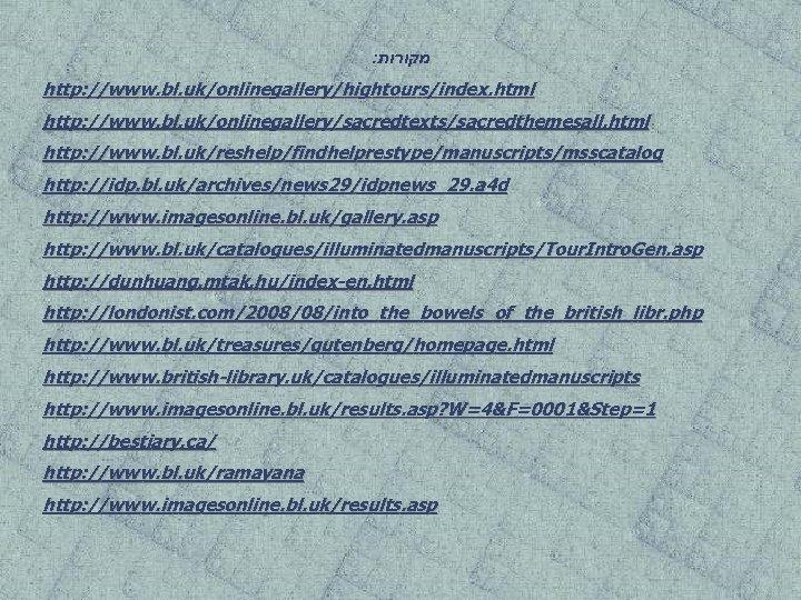 : מקורות http: //www. bl. uk/onlinegallery/hightours/index. html http: //www. bl. uk/onlinegallery/sacredtexts/sacredthemesall. html http: //www.