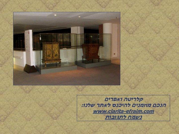 קלריטה ואפרים הנכם מוזמנים להיכנס לאתר שלנו: www. clarita-efraim. com נשמח לתגובות