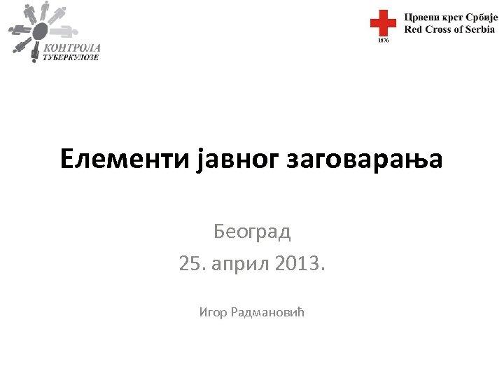 Елементи јавног заговарања Београд 25. април 2013. Игор Радмановић