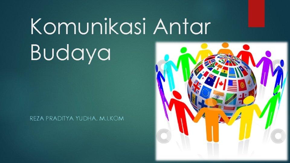 Komunikasi Antar Budaya REZA PRADITYA YUDHA, M. I. KOM