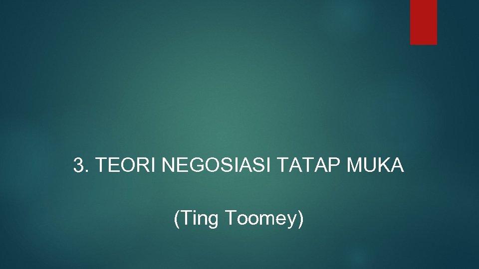 3. TEORI NEGOSIASI TATAP MUKA (Ting Toomey)