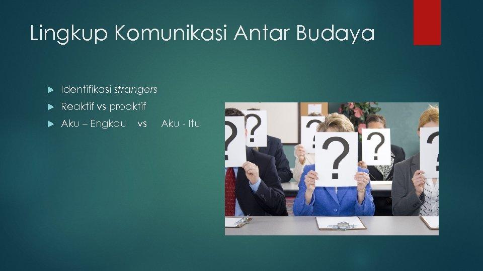 Lingkup Komunikasi Antar Budaya Identifikasi strangers Reaktif vs proaktif Aku – Engkau vs Aku