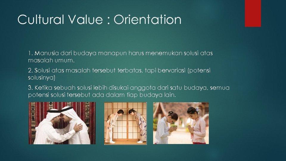 Cultural Value : Orientation 1. Manusia dari budaya manapun harus menemukan solusi atas masalah