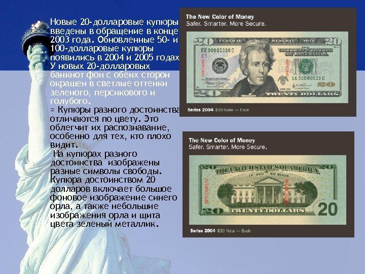 • Новые 20 -долларовые купюры введены в обращение в конце 2003 года. Обновленные