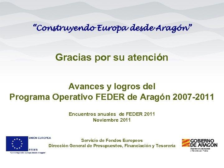 """""""Construyendo Europa desde Aragón"""" Gracias por su atención Avances y logros del Programa Operativo"""
