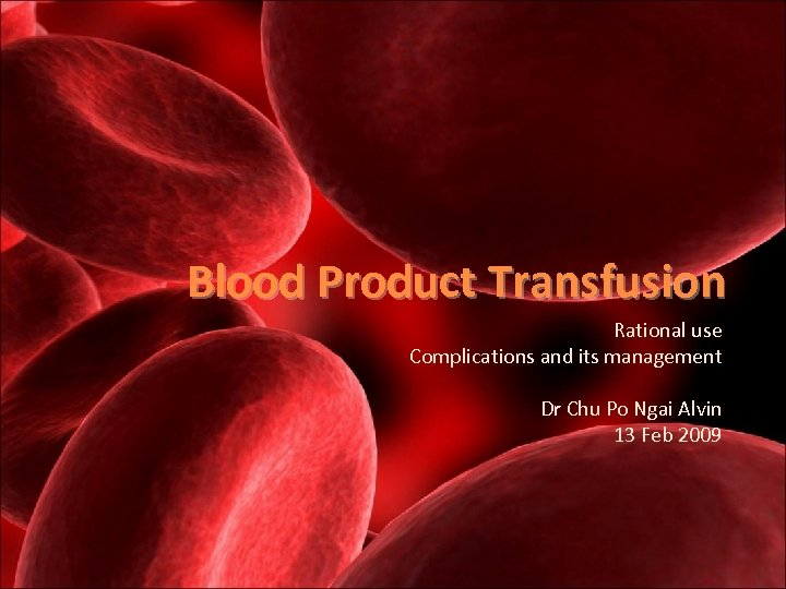 Blood Product Transfusion Rational use Complications and its management Dr Chu Po Ngai Alvin