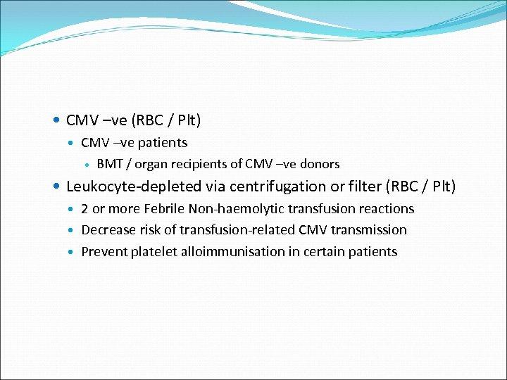 CMV –ve (RBC / Plt) CMV –ve patients BMT / organ recipients of