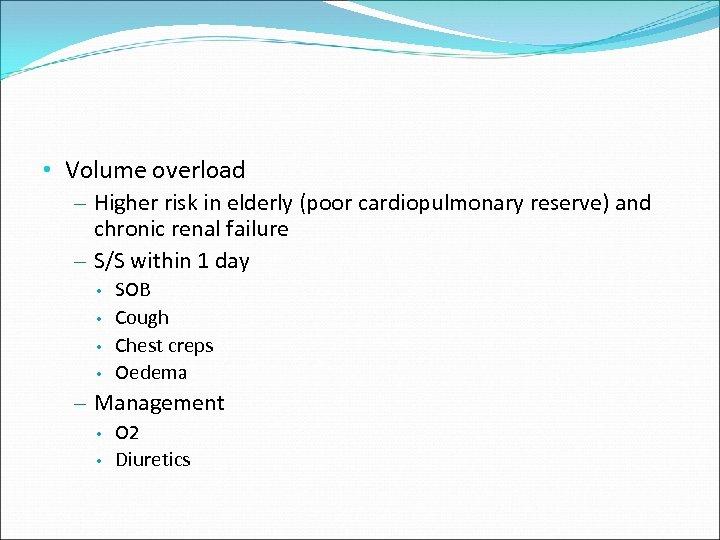 • Volume overload – Higher risk in elderly (poor cardiopulmonary reserve) and chronic