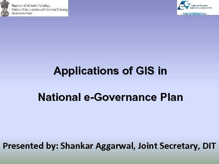 Applications of GIS in National e-Governance Plan Presented by: Shankar Aggarwal, Joint Secretary, DIT